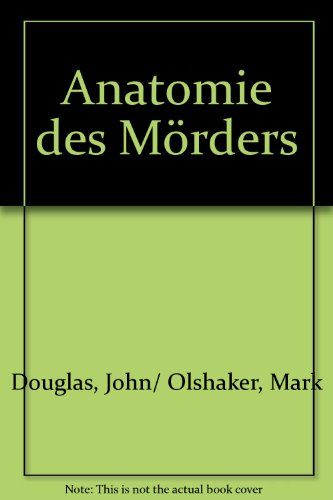 Anatomie des Mörders par John/ Olshaker, Mark Douglas