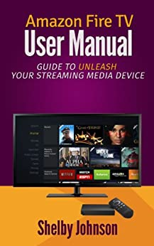 Amazon Fire TV User Manual: Guide to Unleash Your Streaming Media Device by [Johnson, Shelby]