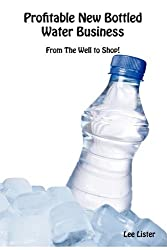 Profitable New Bottled Water Business - Getting Your Water From The Well To Setting Up A Business