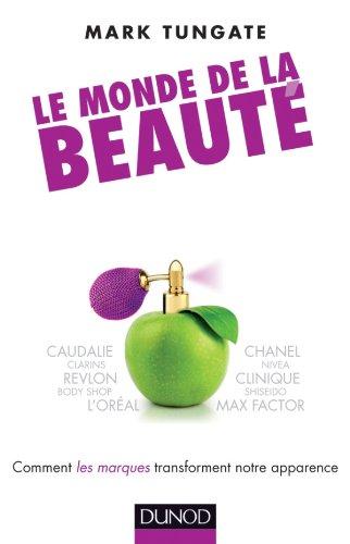 Le monde de la beauté - Comment les marques transforment notre apparence: Comment le marketing et l'industrie changent notre look par Mark Tungate