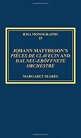 Johann Mattheson's Pi?ces de clavecin and Das neu-er?ffnete Orchestre: Mattheson's Universal Style in Theory and Practice (Royal Musical Association Monographs) by Margaret Seares (2014-09-28)