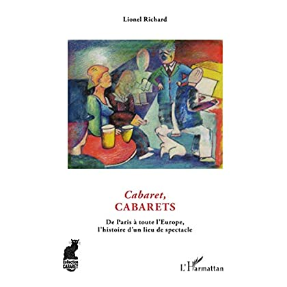 Cabaret, cabarets : De Paris à toute l'Europe, l'histoire d'un lieu du spectacle