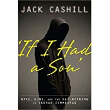 [(If I Had a Son: Race, Guns, and the Railroading of George Zimmerman )] [Author: Jack Cashill] [Oct-2013]