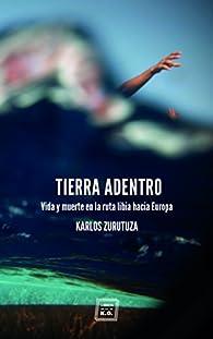 Tierra adentro: Vida y muerte en la ruta libia hacia Europa par  Karlos Zurutuza Aguado