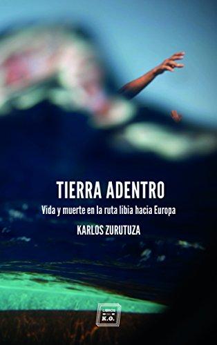 Tierra adentro: Vida y muerte en la ruta libia hacia Europa por Karlos Zurutuza Aguado