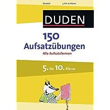 150 Aufsatzübungen 5. bis 10. Klasse: Alle Aufsatzformen (Duden - 150 Übungen)