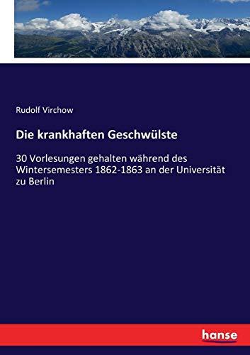 Die krankhaften Geschwülste: 30 Vorlesungen gehalten während des Wintersemesters 1862-1863 an der Universität zu Berlin