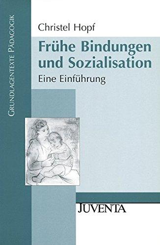 Frühe Bindungen und Sozialisation: Eine Einführung (Grundlagentexte Pädagogik)
