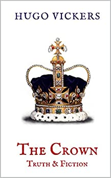 The Crown: Truth & Fiction: An Expert Analysis of Netflix Series, THE CROWN by [Vickers, Hugo]