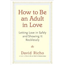 How to Be an Adult in Love: Letting Love in Safely and Showing It Recklessly