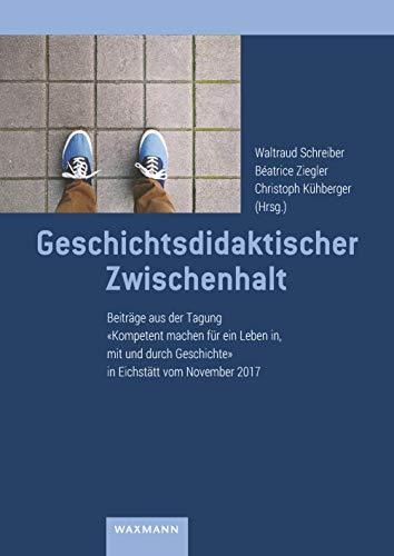 Geschichtsdidaktischer Zwischenhalt: Beiträge aus der Tagung Kompetent machen für ein Leben in, mit und durch Geschichte in Eichstätt vom November 2017