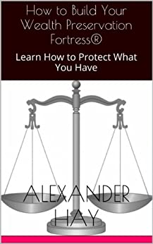 How to Build Your Wealth Preservation Fortress®: Learn How to Protect What You Have (English Edition) von [Hay, Alexander]