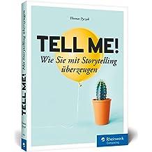 Tell me!: Wie Sie mit Storytelling überzeugen – in Content Marketing, Social Media und PR, im Gespräch, bei Präsentationen, Vorträgen und Strategiegesprächen, online wie offline