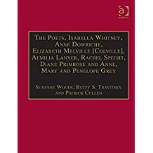 The Poets, Isabella Whitney, Anne Dowriche, Elizabeth Melville [Colville], Aemilia Lanyer, Rachel Speght, Diane Primrose and Anne, Mary and Penelope Grey: ... 1500–1640: Series I, Part Two, Volume 10