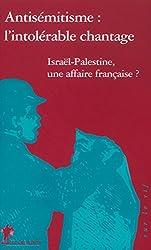 Antisémitisme :  L'intolérable chantage,  Israël-Palestibe, une affaire française ?