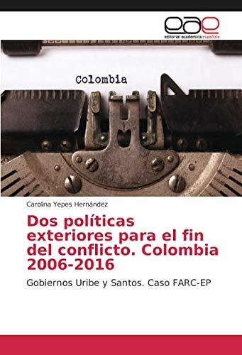 Dos políticas exteriores para el fin del conflicto. Colombia 2006-2016: Gobiernos Uribe y Santos. Caso FARC-EP