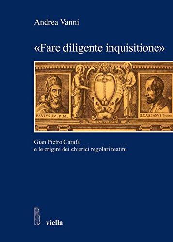 «Fare diligente inquisitione»: Gian Pietro Carafa e le origini dei chierici regolari teatini (Studi e ricerche. Università di Roma Tre)