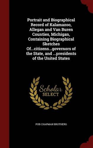 Portrait and Biographical Record of Kalamazoo, Allegan and Van Buren Counties, Michigan, Containing Biographical Sketches Of...citizens...governors of the State, and ...presidents of the United States