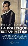 La politique est un métier : Dans les coulisses de la machine élyséenne par Darmon