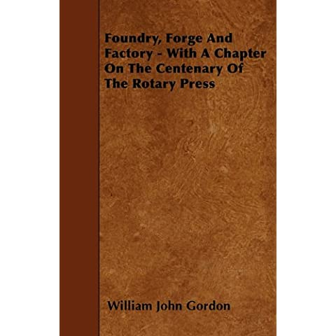 Foundry, Forge And Factory - With A Chapter On The Centenary Of The Rotary Press