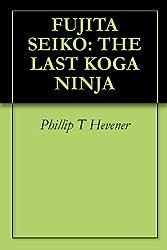FUJITA SEIKO: THE LAST KOGA NINJA (English Edition)