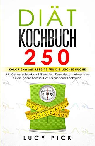 DIÄT KOCHBUCH: 250 kalorienarme Rezepte für die leichte Küche. Mit Genuss schlank und fit werden. Rezepte zum Abnehmen für die ganze Familie. Kalorienarm Kochbuch. (Diät Rezepte 1) (Ebook Hcg-diät)