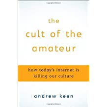 The Cult of the Amateur: How Today's Internet Is Killing Our Culture by Andrew Keen (2007-08-17)