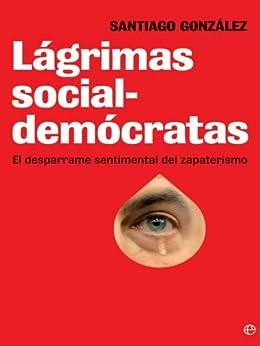 Lagrimas socialdemocratas: El Desparrame Sentimental Del Zapaterismo de [Gonzalez, Santiago]