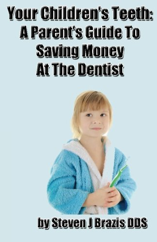 Your Children's Teeth: A Parent's Guide To Saving Money At The Dentist: Volume 1