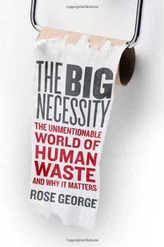 The Big Necessity: The Unmentionable World of Human Waste and Why It Matters by Rose George (2008-10-14)