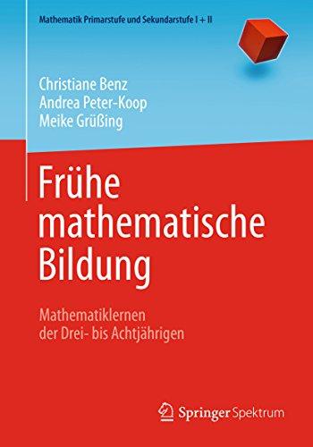Frühe mathematische Bildung: Mathematiklernen der Drei- bis Achtjährigen (Mathematik Primarstufe und Sekundarstufe I + II)