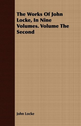 The Works Of John Locke, In Nine Volumes. Volume The Second: 2 by John Locke (2008-07-12)