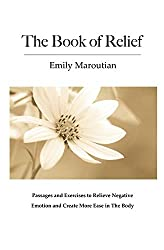 The Book of Relief: Passages and Exercises to Relieve Negative Emotion and Create More Ease in The Body
