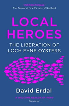Local Heroes: The Liberation of Loch Fyne Oysters by [Erdal, David]