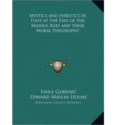Mystics and Heretics in Italy at the End of the Middle Ages Mystics and Heretics in Italy at the End of the Middle Ages and Their Moral Philosophy and Their Moral Philosophy (Hardback) - Common