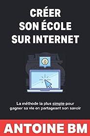 Créer son école sur internet: La méthode la plus simple pour gagner sa vie en partageant son savoir