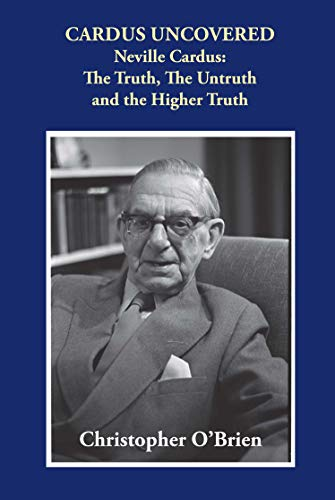 Cardus Uncovered: Neville Cardus: The Truth, the Untruth and the Higher Truth (English Edition) por Christopher O'Brien