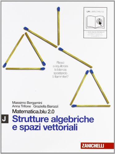 Matematica.blu 2.0. Vol. J.Blu: Strutture algebriche e spazi vettoriali. Per le Scuole superiori. Con espansione online