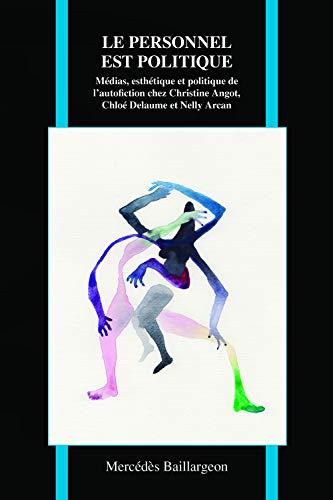 Le Personnel Est Politique: Médias, esthétique, et politique de l'autofiction chez Christine Angot, Chloé Delaume, and Nelly Arcan