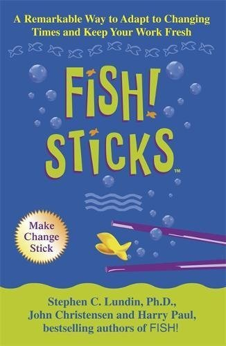 Fish! Sticks: A Remarkable Way to Adapt to Changing Times and Keep Your  Work Fresh by Stephen C  Lundin (2003-09-01)