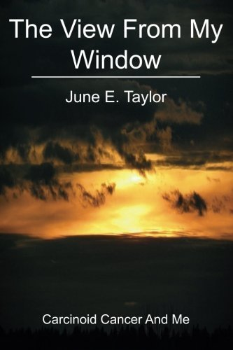 The View From My Window: Carcinoid Cancer and Me by June E. Taylor (2010-06-05)
