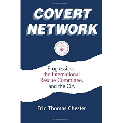 [Covert Network: Progressives, the International Rescue Committee and the CIA] [By: Chester, Eric Thomas] [August, 1995]