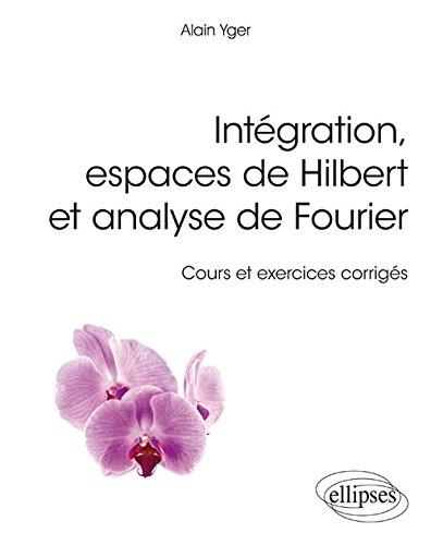 Intgration, espaces de Hilbert et analyse de Fourier - cours et exercices corrigs