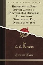History of the First Baptist Church in Newport, R. A Discourse Delivered on Thanksgiving Day, November 30, 1876 (Classic Reprint)