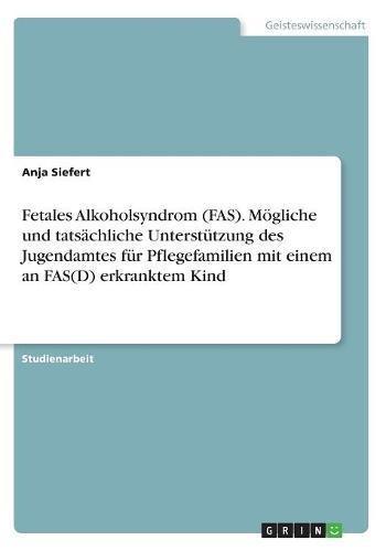 Fetales Alkoholsyndrom (FAS). Mögliche und tatsächliche Unterstützung des Jugendamtes für Pflegefamilien mit einem an FAS(D) erkranktem Kind