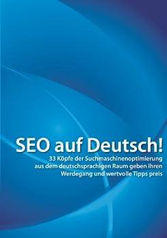SEO auf Deutsch!: 33 Köpfe der Suchmaschinenoptimierung aus dem deutschsprachigen Raum geben ihren Werdegang und wertvolle Tipps preis von [Alpar, Andre]