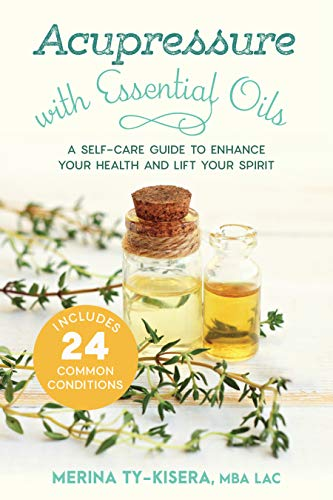 Acupressure with Essential Oils: A Self-Care Guide to Enhance Your Health and Lift Your Spirit--With 24 Common Conditions (English Edition)