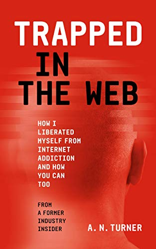 Trapped In The Web: How I Liberated Myself From Internet Addiction, And How You Can Too (English Edition)
