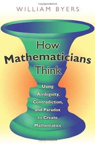 How Mathematicians Think: Using Ambiguity, Contradiction, and Paradox to Create Mathematics by William Byers (2007-05-27)