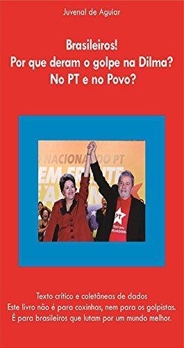Brasileiros ! Por que deram o Golpe na Dilma ? No PT e no povo ?: Texto crítico e coletânia de dados. Este livro não é para coxinhas, nem para os golpistas (Portuguese Edition) por Juvenal de Aguiar  Penteado Neto